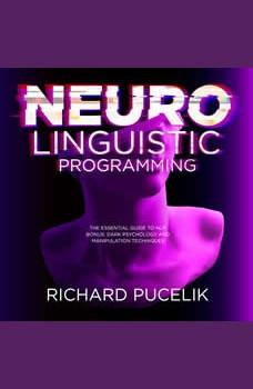 Neuro Linguistic Programming : The Essential Guide to NLP. Bonus: DARK PSYCHOLOGY and Manipulation Techniques, Richard Pucelik