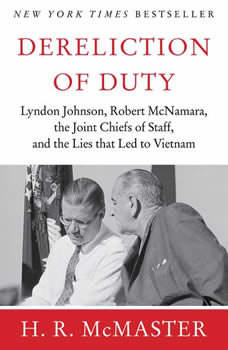 Dereliction of Duty: Johnson, McNamara, the Joint Chiefs of Staff, and the Lies That Led to Vietnam Johnson, McNamara, the Joint Chiefs of Staff, and the Lies That Led to Vietnam, H. R. McMaster