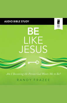 Be Like Jesus: Audio Bible Studies: Am I Becoming the Person God Wants Me to Be?, Randy Frazee