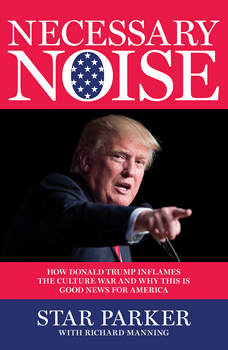 Necessary Noise: How Donald Trump Inflames the Culture War and Why This Is Good News for America, Star Parker