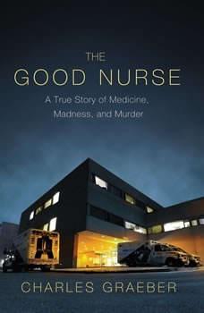The Good Nurse: A True Story of Medicine, Madness, and Murder A True Story of Medicine, Madness, and Murder, Charles Graeber
