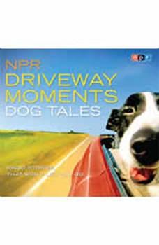 NPR Driveway Moments Dog Tales: Radio Stories That Won't Let You Go Radio Stories That Won't Let You Go, NPR