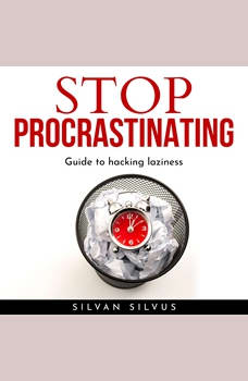 STOP PROCRASTINATING: Guide to hacking laziness., Silvan Silvus