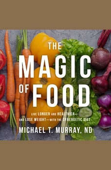 The Magic of Food: Live Longer and Healthier--and Lose Weight--with the Synergetic Diet Live Longer and Healthier--and Lose Weight--with the Synergetic Diet, ND Murray