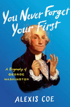 You Never Forget Your First: A Biography of George Washington, Alexis Coe