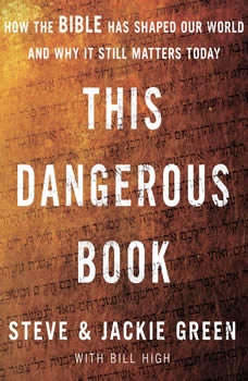 This Dangerous Book: How the Bible Has Shaped Our World and Why It Still Matters Today, Steve Green