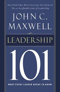 Leadership 101: What Every Leader Needs to Know What Every Leader Needs to Know, John C. Maxwell