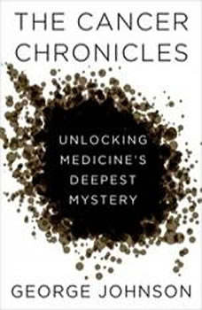 The Cancer Chronicles: Unlocking Medicine's Deepest Mystery, George Johnson