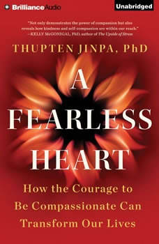 Fearless Heart, A: How the Courage to Be Compassionate Can Transform Our Lives, Thupten Jinpa, Ph.D.