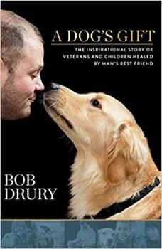 A Dogs Gift: The Inspirational Story of Veterans and Children Healed by Mans Best Friend The Inspirational Story of Veterans and Children Healed by Mans Best Friend, Bob Drury