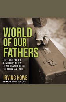 World of Our Fathers: The Journey of the East European Jews to America and the Life They Found and Made, Irving Howe