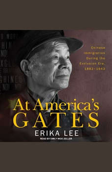 At America's Gates: Chinese Immigration during the Exclusion Era, 1882-1943, Erika Lee