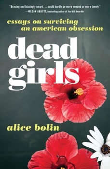 Dead Girls: Essays on Surviving an American Obsession Essays on Surviving an American Obsession, Alice Bolin