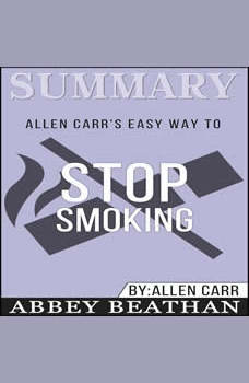 Summary of Allen Carr's Easy Way To Stop Smoking by Allen Carr, Abbey Beathan