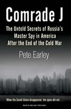 Comrade J: The Untold Secrets of Russia's Master Spy in America After the End of the Cold War, Pete Earley