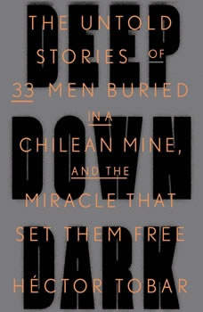 Deep Down Dark: The Untold Stories of 33 Men Buried in a Chilean Mine, and the Miracle That Set Them Free The Untold Stories of 33 Men Buried in a Chilean Mine, and the Miracle That Set Them Free, Hector Tobar
