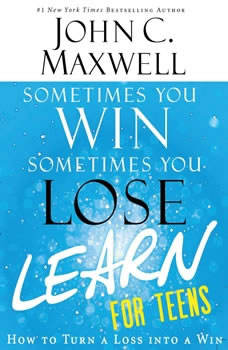 Sometimes You Win--Sometimes You Learn for Teens: How to Turn a Loss into a Win How to Turn a Loss into a Win, John C. Maxwell