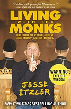 Living with the Monks: What Turning Off My Phone Taught Me about Happiness, Gratitude, and Focus What Turning Off My Phone Taught Me about Happiness, Gratitude, and Focus, Jesse Itzler