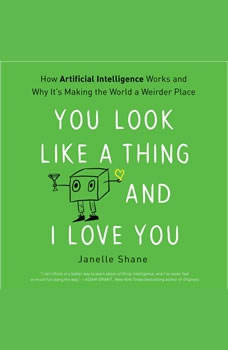 You Look Like a Thing and I Love You: How Artificial Intelligence Works and Why It's Making the World a Weirder Place, Janelle Shane