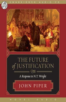 The Future of Justification: A Response to N.T. Wright A Response to N.T. Wright, John Piper