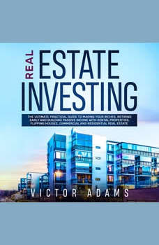 Real Estate Investing: The Ultimate Practical Guide To Making your Riches, Retiring Early and Building Passive Income with Rental Properties, Flipping Houses, Commercial and Residential Real Estate, Victor Adams
