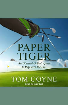 Paper Tiger: An Obsessed Golfer's Quest to Play with the Pros, Tom Coyne