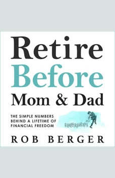 Retire Before Mom and Dad: The Simple Numbers Behind a Lifetime of Financial Freedom, Rob Berger