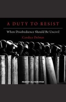 A Duty to Resist: When Disobedience Should Be Uncivil, Candice Delmas