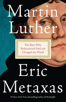 Martin Luther: The Man Who Rediscovered God and Changed the World, Eric Metaxas