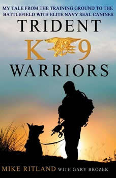 Trident K9 Warriors: My Tale From the Training Ground to the Battlefield with Elite Navy SEAL Canines, Mike Ritland