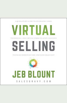 Virtual Selling: A Quick-Start Guide to Leveraging Video Based Technology to Engage Remote Buyers and Close Deals Fast, Jeb Blount