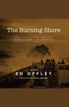 The Burning Shore: How Hitlers U-Boats Brought World War II to America, Ed Offley