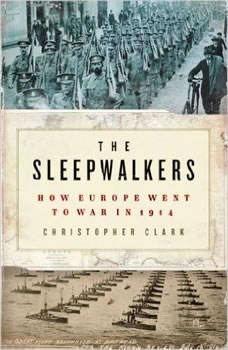 The Sleepwalkers: How Europe Went to War in 1914 How Europe Went to War in 1914, Christopher Clark