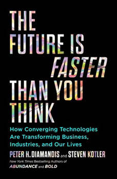 The Future Is Faster Than You Think: How Converging Technologies Are Transforming Business, Industries, and Our Lives, Peter H. Diamandis
