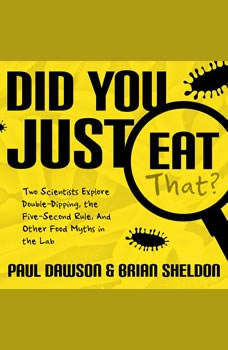 Did You Just Eat That?: Two Scientists Explore Double-Dipping, the Five-Second Rule, and other Food Myths in the Lab, Paul Dawson