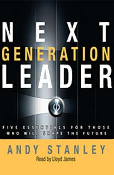 Next Generation Leader: 5 Essentials for Those Who Will Shape the Future, Andy Stanley