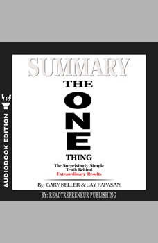 Summary of The ONE Thing: The Surprisingly Simple Truth Behind Extraordinary Results By Gary Keller and Jay Papasan, Readtrepreneur Publishing