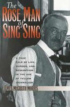 The Rose Man of Sing Sing: A True Tale of Life, Murder, and Redemption in the Age of Yellow Journalism, James McGrath Morris