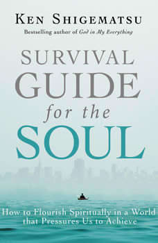 Survival Guide for the Soul: How to Flourish Spiritually in a World that Pressures Us to Achieve, Ken Shigematsu