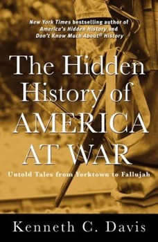 The Hidden History of America at War: Untold Tales from Yorktown to Fallujah, Kenneth C. Davis