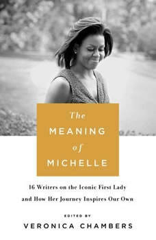 The Meaning of Michelle: 16 Writers on the Iconic First Lady and How Her Journey Inspires Our Own, Veronica Chambers