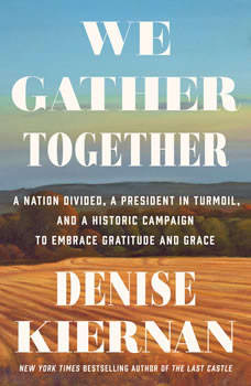 We Gather Together: A Nation Divided, a President in Turmoil, and a Historic Campaign to Embrace Gratitude and Grace, Denise Kiernan