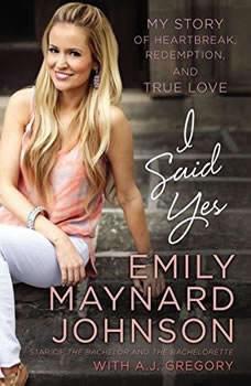 I Said Yes: My Story of Heartbreak, Redemption, and True Love, Emily Maynard Johnson