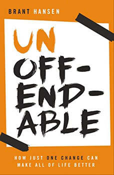 Unoffendable: How Just One Change Can Make All of Life Better, Brant Hansen