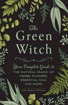 The Green Witch: Your Complete Guide to the Natural Magic of Herbs, Flowers, Essential Oils, and More, Arin Murphy-Hiscock