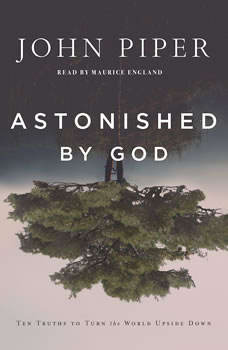 Astonished by God: Ten Truths to Turn the World Upside Down Ten Truths to Turn the World Upside Down, John Piper