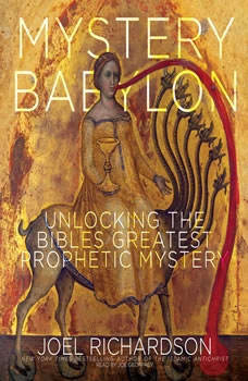 Mystery Babylon: Unlocking the Bible's Greatest Prophetic Mystery Unlocking the Bible's Greatest Prophetic Mystery, Joel Richardson