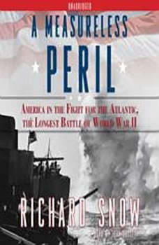 A Measureless Peril: America in the Fight for the Atlantic, the Longest, Richard Snow