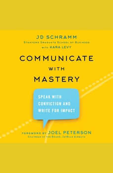 Communicate with Mastery: Speak With Conviction and Write for Impact, JD Schramm