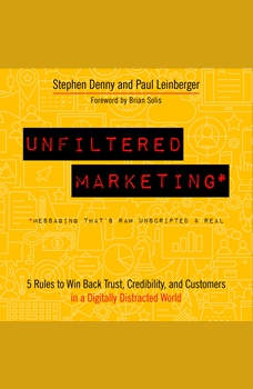 Unfiltered Marketing: 5 Rules to Win Back Trust, Credibility, and Customers in a Digitally Distracted World, Stephen Denny